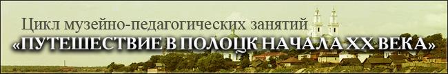 Музейно-педагогические занятия &#34Путешествие в Полоцк начала ХХ века&#34